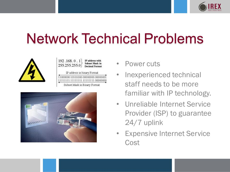 Network Technical Problems Power cuts Inexperienced technical staff needs to be more familiar with IP technology.