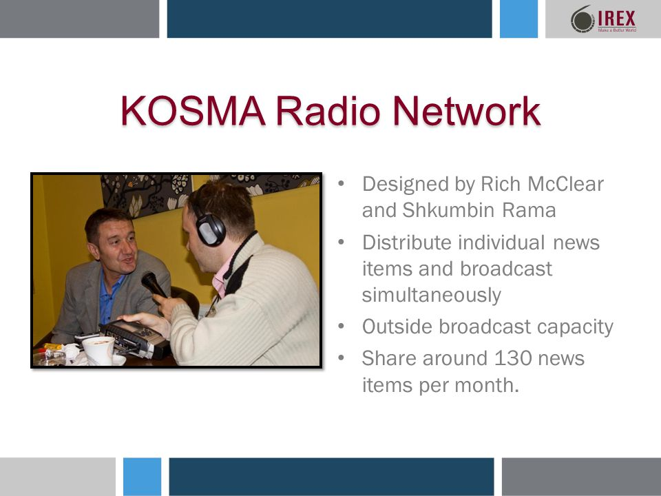 KOSMA Radio Network Designed by Rich McClear and Shkumbin Rama Distribute individual news items and broadcast simultaneously Outside broadcast capacity Share around 130 news items per month.