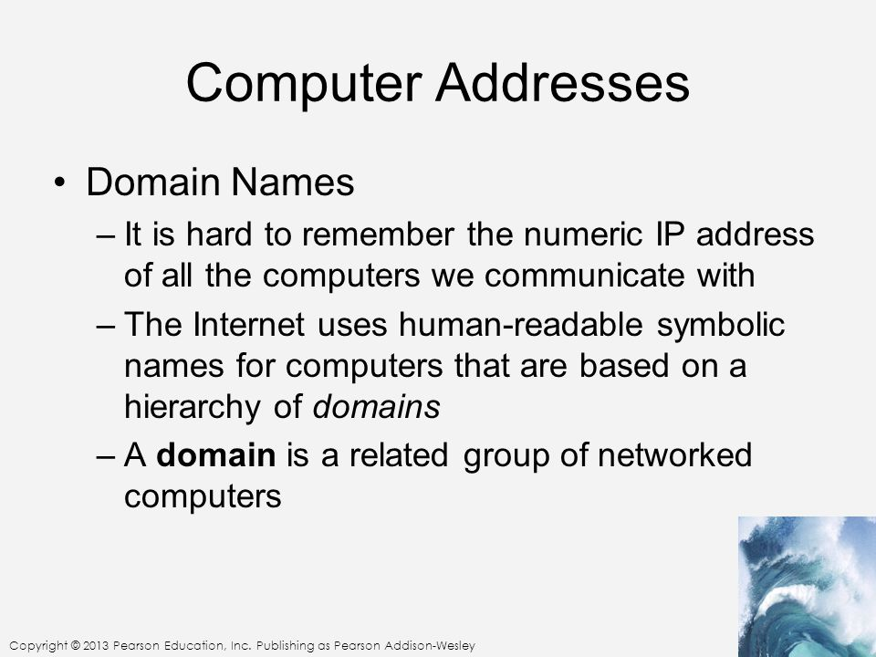 Copyright © 2013 Pearson Education, Inc. Publishing as Pearson Addison-Wesley Computer Addresses Domain Names –It is hard to remember the numeric IP a