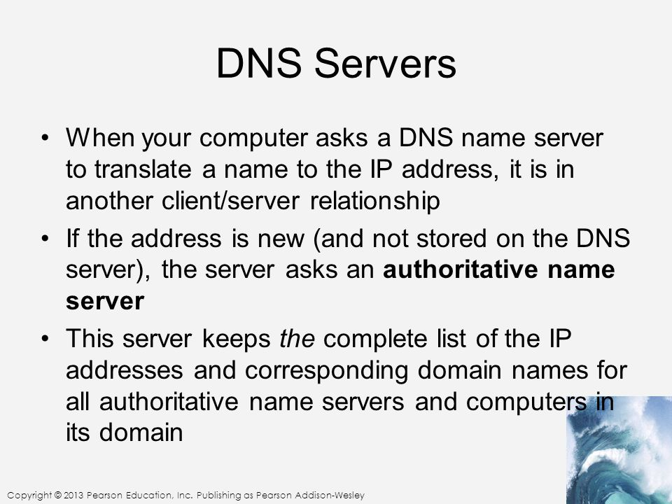 Copyright © 2013 Pearson Education, Inc. Publishing as Pearson Addison-Wesley DNS Servers When your computer asks a DNS name server to translate a nam