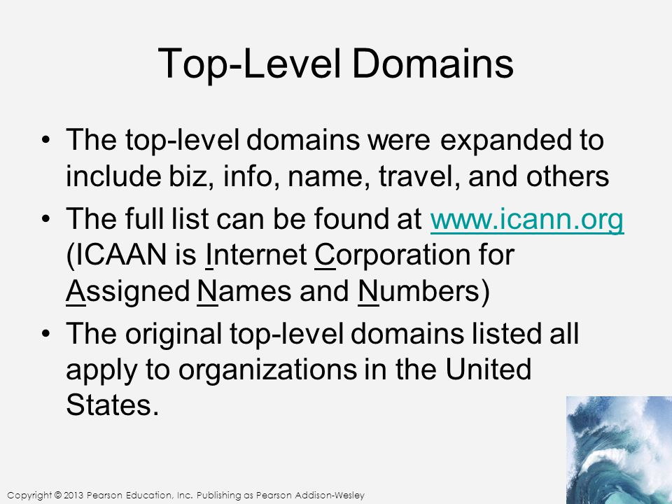 Copyright © 2013 Pearson Education, Inc. Publishing as Pearson Addison-Wesley Top-Level Domains The top-level domains were expanded to include biz, in