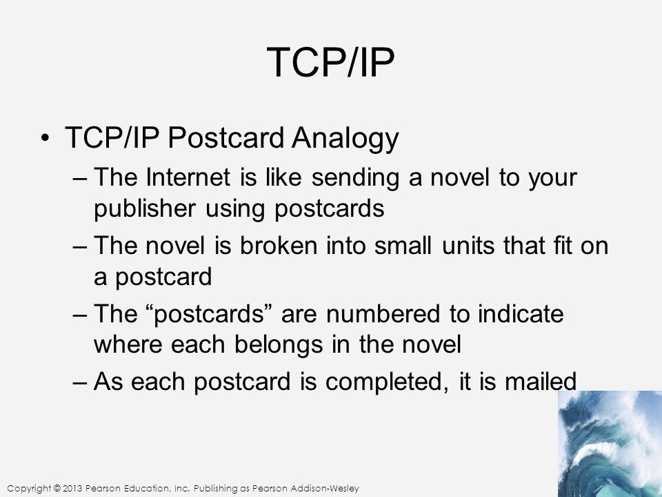 TCP/IP TCP/IP Postcard Analogy –The Internet is like sending a novel to your publisher using postcards –The novel is broken into small units that fit