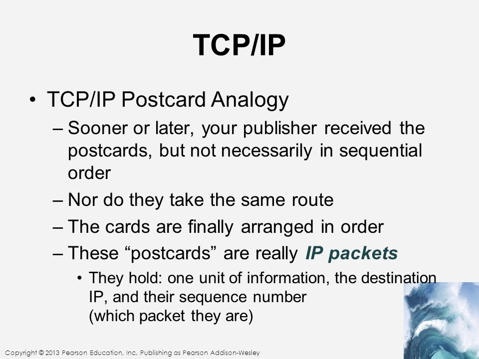 TCP/IP TCP/IP Postcard Analogy –Sooner or later, your publisher received the postcards, but not necessarily in sequential order –Nor do they take the