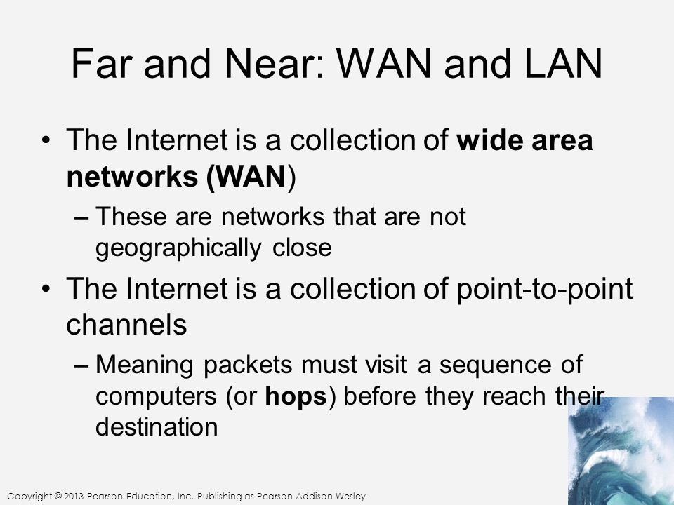 Copyright © 2013 Pearson Education, Inc. Publishing as Pearson Addison-Wesley Far and Near: WAN and LAN The Internet is a collection of wide area netw