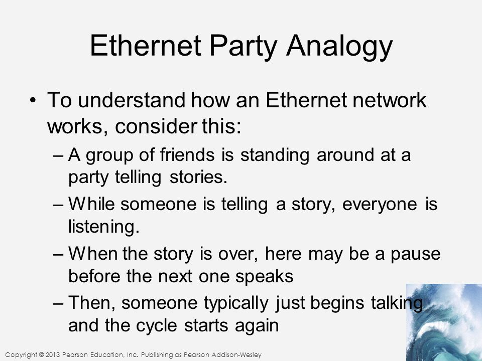 Copyright © 2013 Pearson Education, Inc. Publishing as Pearson Addison-Wesley Ethernet Party Analogy To understand how an Ethernet network works, cons