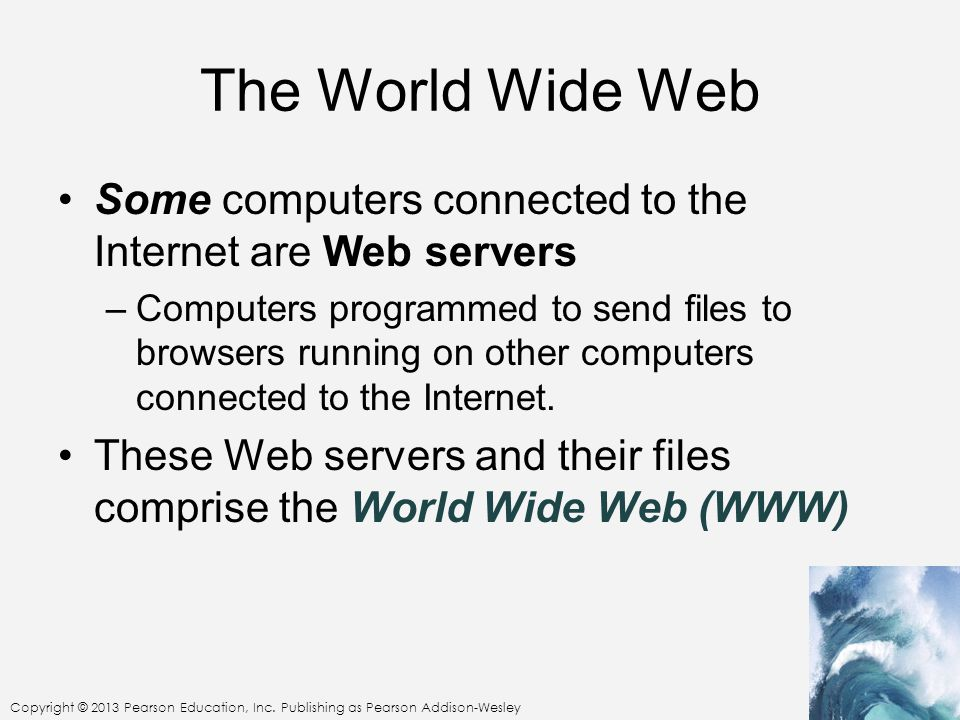 The World Wide Web Some computers connected to the Internet are Web servers –Computers programmed to send files to browsers running on other computers