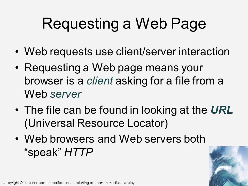 Copyright © 2013 Pearson Education, Inc. Publishing as Pearson Addison-Wesley Requesting a Web Page Web requests use client/server interaction Request