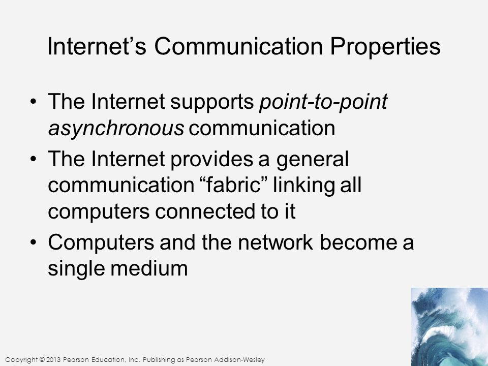 Copyright © 2013 Pearson Education, Inc. Publishing as Pearson Addison-Wesley Internets Communication Properties The Internet supports point-to-point