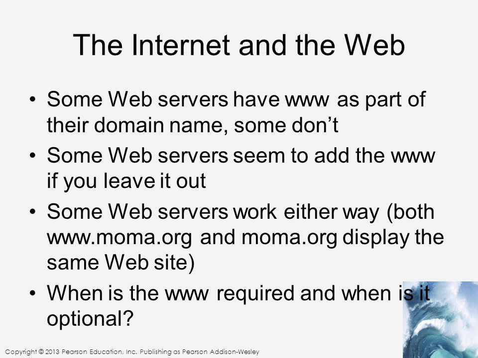 The Internet and the Web Some Web servers have www as part of their domain name, some dont Some Web servers seem to add the www if you leave it out So