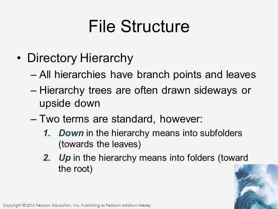Copyright © 2013 Pearson Education, Inc. Publishing as Pearson Addison-Wesley File Structure Directory Hierarchy –All hierarchies have branch points a