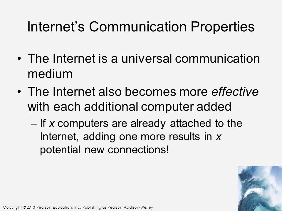 Copyright © 2013 Pearson Education, Inc. Publishing as Pearson Addison-Wesley Internets Communication Properties The Internet is a universal communica