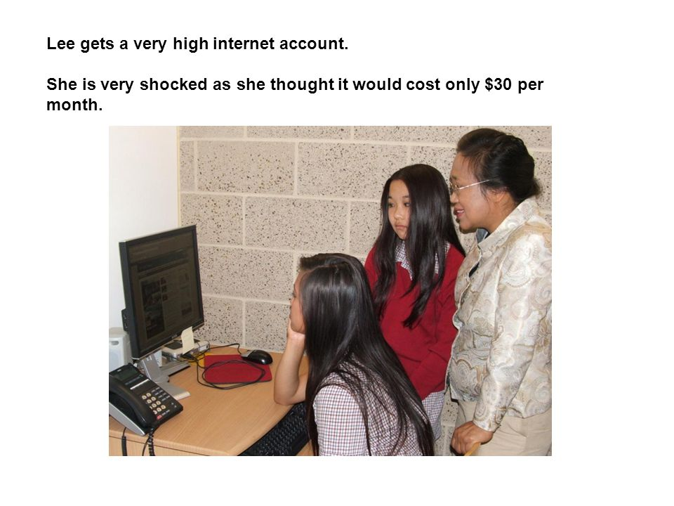 Lee gets a very high internet account. She is very shocked as she thought it would cost only $30 per month.