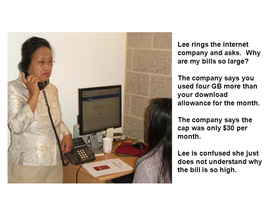 Lee rings the internet company and asks.Why are my bills so large.