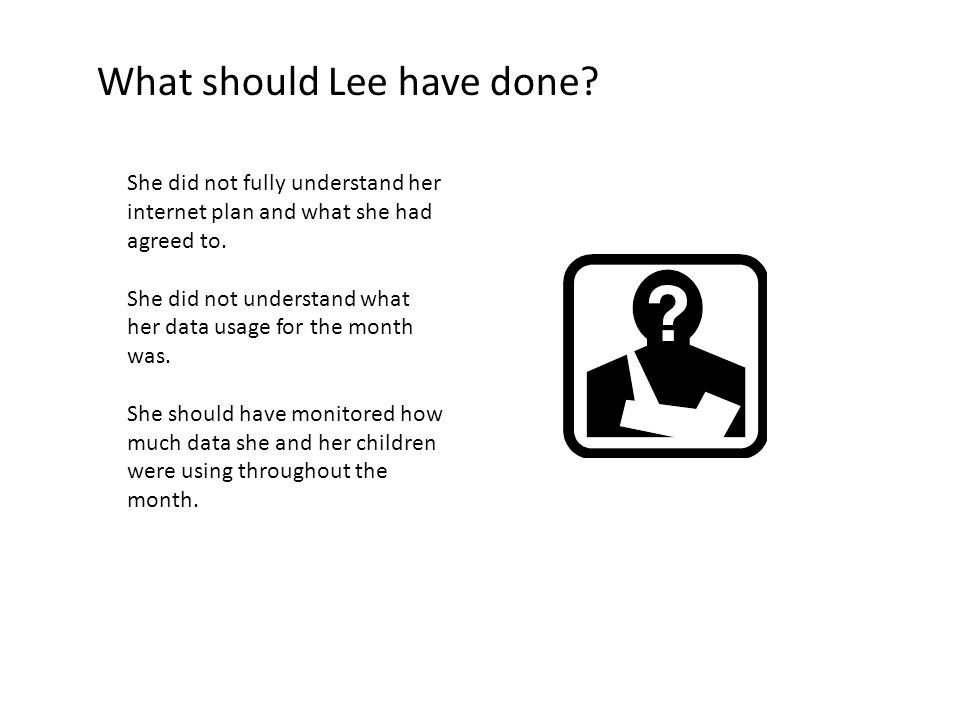 What should Lee have done? She did not fully understand her internet plan and what she had agreed to. She did not understand what her data usage for t