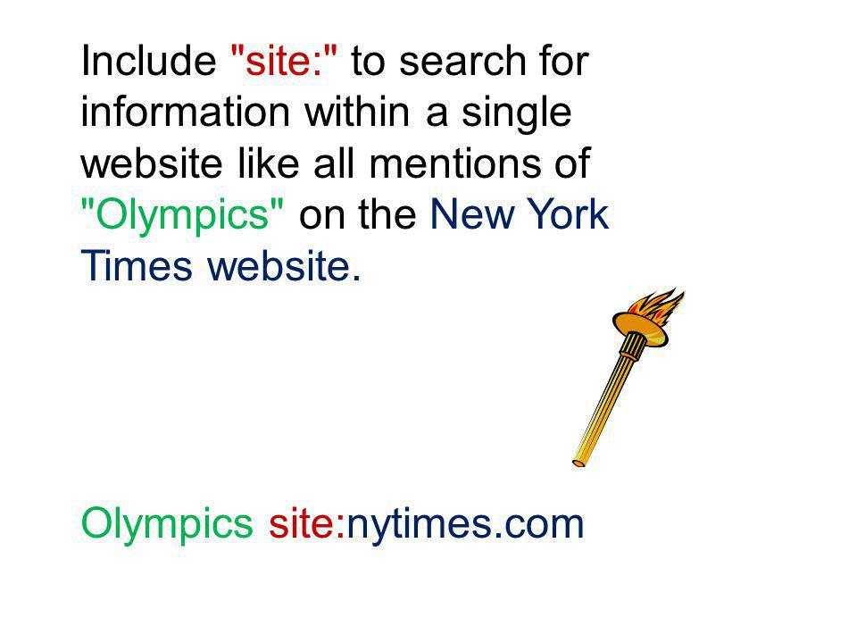 Include site: to search for information within a single website like all mentions of Olympics on the New York Times website.