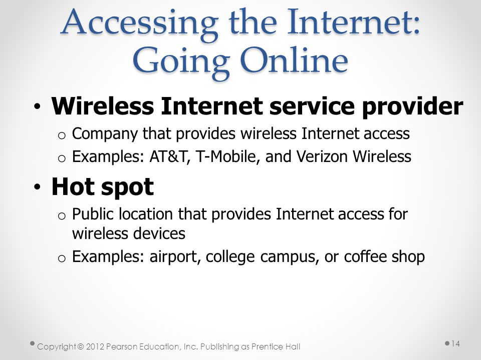 Accessing the Internet: Going Online Wireless Internet service provider o Company that provides wireless Internet access o Examples: AT&T, T-Mobile, a