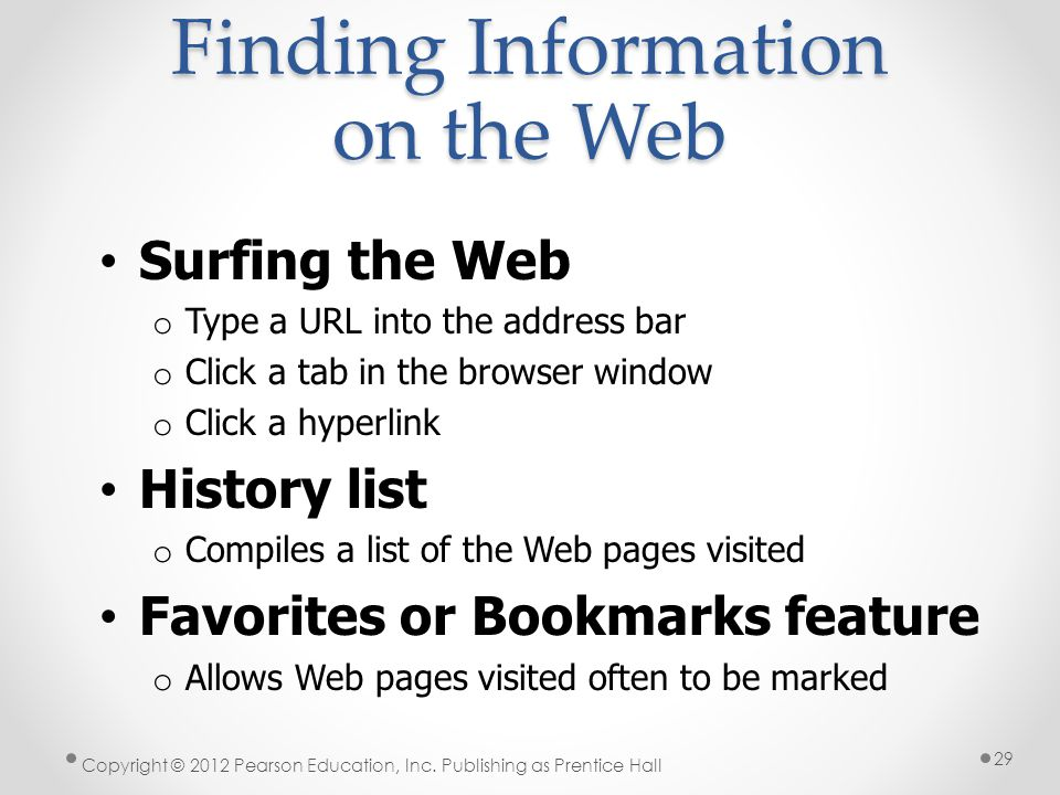 Finding Information on the Web Surfing the Web o Type a URL into the address bar o Click a tab in the browser window o Click a hyperlink History list
