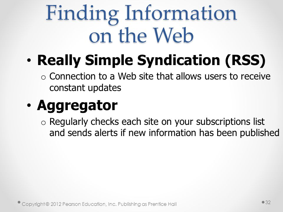 Finding Information on the Web Copyright © 2012 Pearson Education, Inc. Publishing as Prentice Hall 32 Really Simple Syndication (RSS) o Connection to