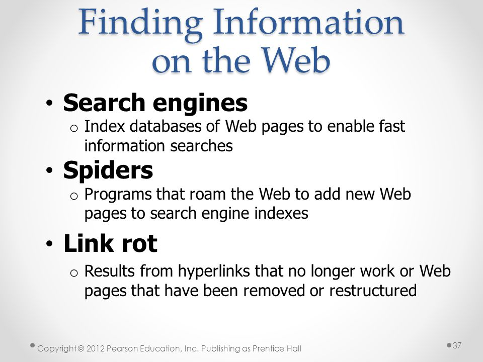Finding Information on the Web Search engines o Index databases of Web pages to enable fast information searches Spiders o Programs that roam the Web