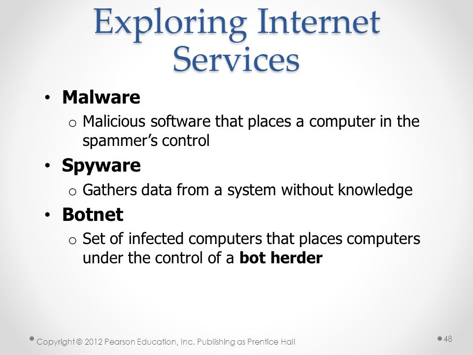 Exploring Internet Services Malware o Malicious software that places a computer in the spammers control Spyware o Gathers data from a system without k