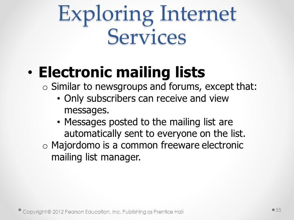 Exploring Internet Services Electronic mailing lists o Similar to newsgroups and forums, except that: Only subscribers can receive and view messages.