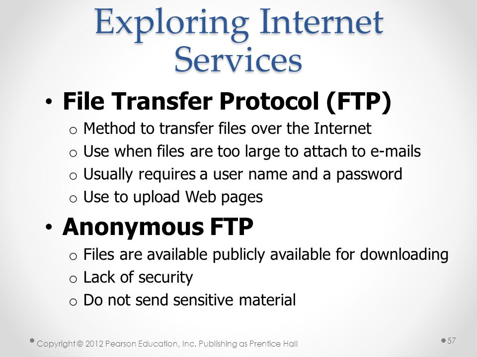 Exploring Internet Services File Transfer Protocol (FTP) o Method to transfer files over the Internet o Use when files are too large to attach to e-ma