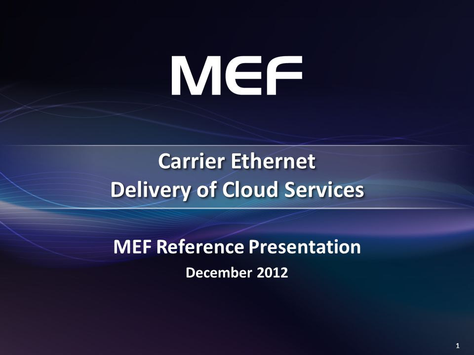 1 MEF Reference Presentation December 2012 Carrier Ethernet Delivery of Cloud Services