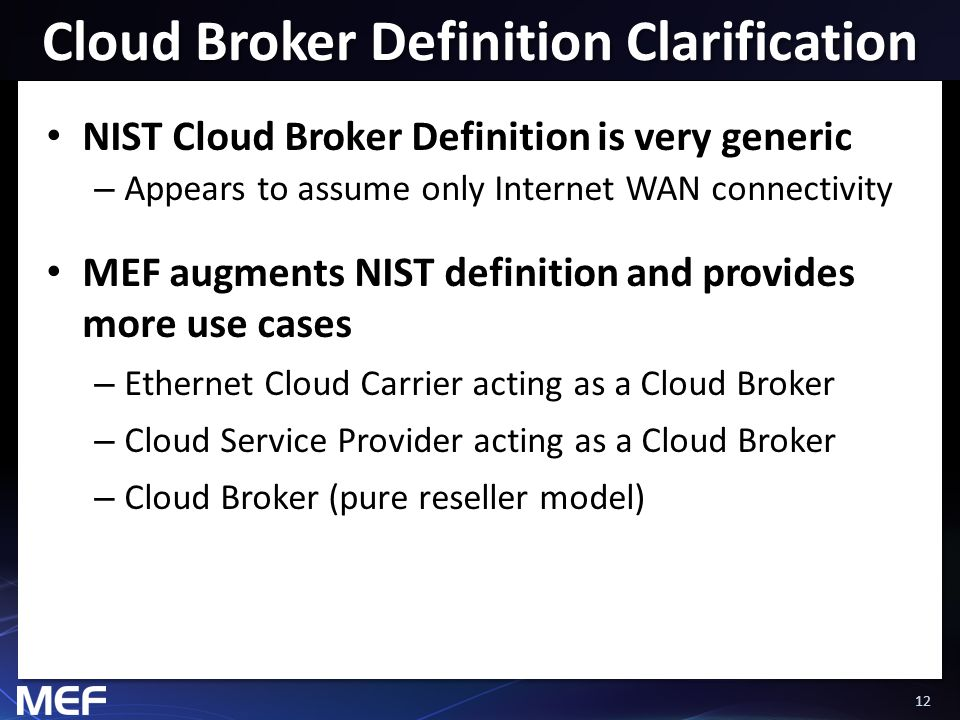 12 Cloud Broker Definition Clarification NIST Cloud Broker Definition is very generic – Appears to assume only Internet WAN connectivity MEF augments NIST definition and provides more use cases – Ethernet Cloud Carrier acting as a Cloud Broker – Cloud Service Provider acting as a Cloud Broker – Cloud Broker (pure reseller model)