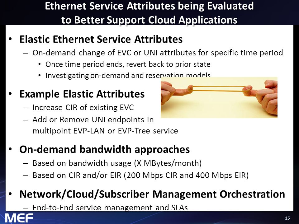 15 Ethernet Service Attributes being Evaluated to Better Support Cloud Applications Elastic Ethernet Service Attributes – On-demand change of EVC or UNI attributes for specific time period Once time period ends, revert back to prior state Investigating on-demand and reservation models Example Elastic Attributes – Increase CIR of existing EVC – Add or Remove UNI endpoints in multipoint EVP-LAN or EVP-Tree service On-demand bandwidth approaches – Based on bandwidth usage (X MBytes/month) – Based on CIR and/or EIR (200 Mbps CIR and 400 Mbps EIR) Network/Cloud/Subscriber Management Orchestration – End-to-End service management and SLAs
