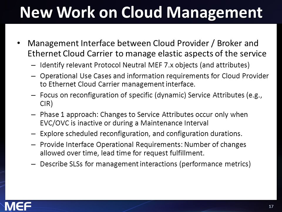 17 New Work on Cloud Management Management Interface between Cloud Provider / Broker and Ethernet Cloud Carrier to manage elastic aspects of the service – Identify relevant Protocol Neutral MEF 7.x objects (and attributes) – Operational Use Cases and information requirements for Cloud Provider to Ethernet Cloud Carrier management interface.