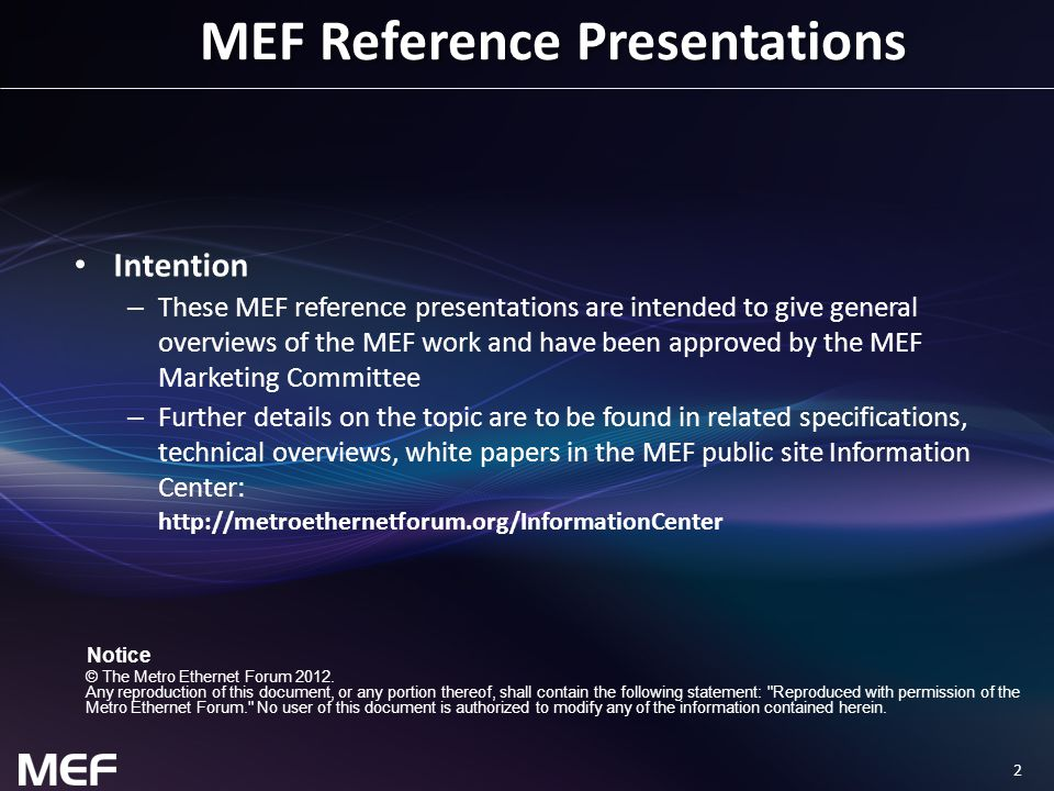 2 MEF Reference Presentations Intention – These MEF reference presentations are intended to give general overviews of the MEF work and have been approved by the MEF Marketing Committee – Further details on the topic are to be found in related specifications, technical overviews, white papers in the MEF public site Information Center: http://metroethernetforum.org/InformationCenter Notice © The Metro Ethernet Forum 2012.