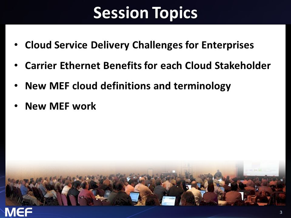 33 Session Topics Cloud Service Delivery Challenges for Enterprises Carrier Ethernet Benefits for each Cloud Stakeholder New MEF cloud definitions and terminology New MEF work