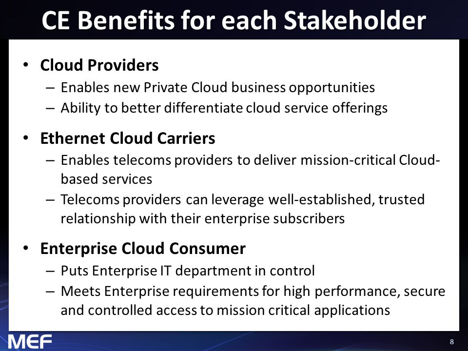 88 CE Benefits for each Stakeholder Cloud Providers – Enables new Private Cloud business opportunities – Ability to better differentiate cloud service offerings Ethernet Cloud Carriers – Enables telecoms providers to deliver mission-critical Cloud- based services – Telecoms providers can leverage well-established, trusted relationship with their enterprise subscribers Enterprise Cloud Consumer – Puts Enterprise IT department in control – Meets Enterprise requirements for high performance, secure and controlled access to mission critical applications