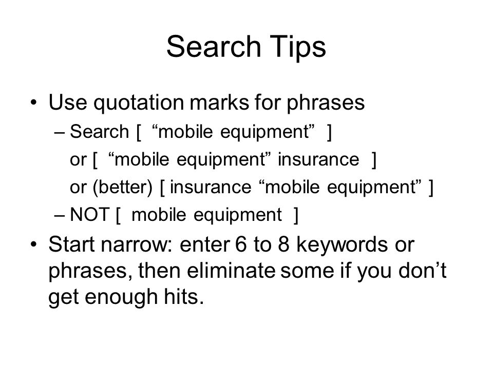 Search Tips Use quotation marks for phrases –Search [ mobile equipment ] or [ mobile equipment insurance ] or (better) [ insurance mobile equipment ] –NOT [ mobile equipment ] Start narrow: enter 6 to 8 keywords or phrases, then eliminate some if you dont get enough hits.