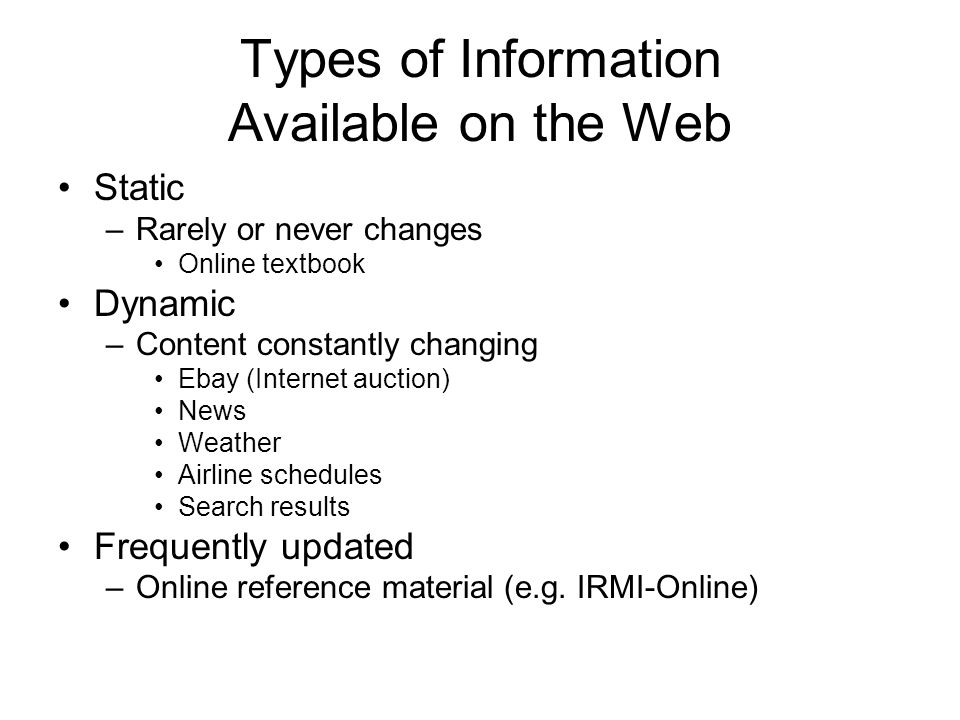 Types of Information Available on the Web Static –Rarely or never changes Online textbook Dynamic –Content constantly changing Ebay (Internet auction) News Weather Airline schedules Search results Frequently updated –Online reference material (e.g.