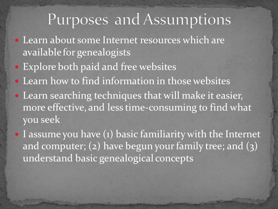 Learn about some Internet resources which are available for genealogists Explore both paid and free websites Learn how to find information in those websites Learn searching techniques that will make it easier, more effective, and less time-consuming to find what you seek I assume you have (1) basic familiarity with the Internet and computer; (2) have begun your family tree; and (3) understand basic genealogical concepts
