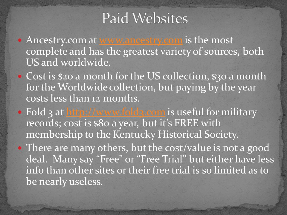 Ancestry.com at www.ancestry.com is the most complete and has the greatest variety of sources, both US and worldwide.www.ancestry.com Cost is $20 a month for the US collection, $30 a month for the Worldwide collection, but paying by the year costs less than 12 months.