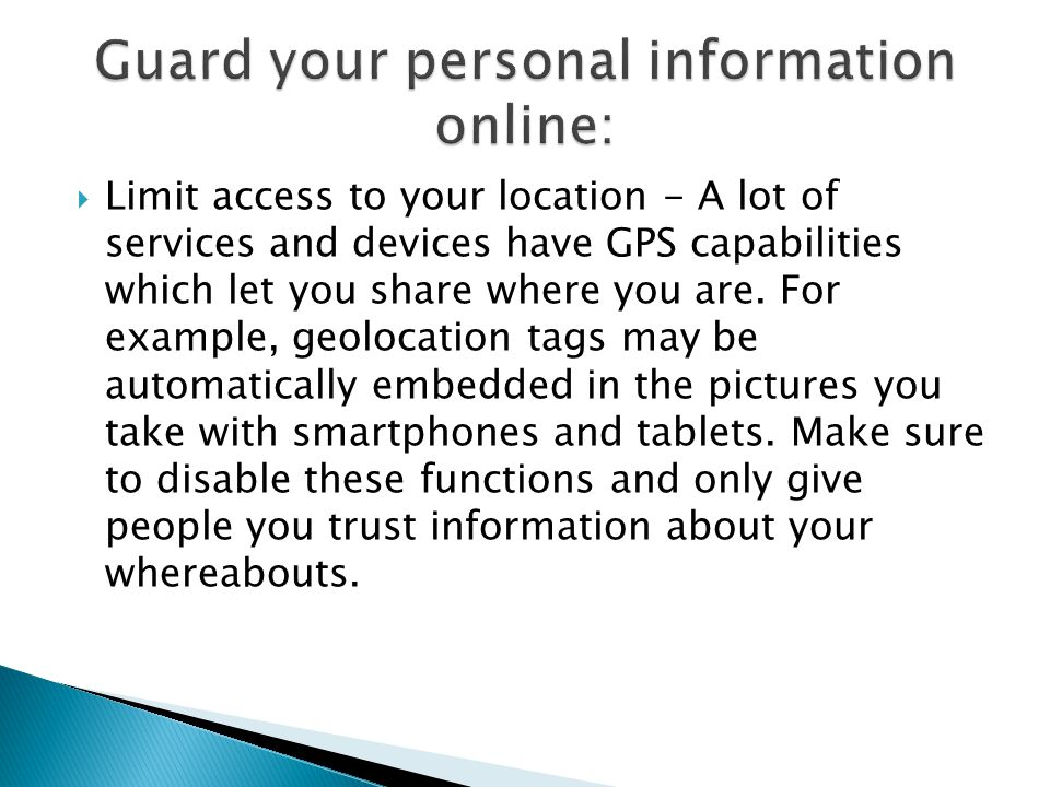 Limit access to your location - A lot of services and devices have GPS capabilities which let you share where you are. For example, geolocation tags m