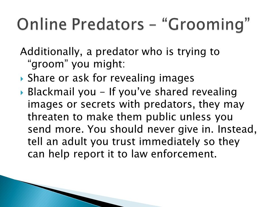 Additionally, a predator who is trying to groom you might: Share or ask for revealing images Blackmail you - If youve shared revealing images or secrets with predators, they may threaten to make them public unless you send more.