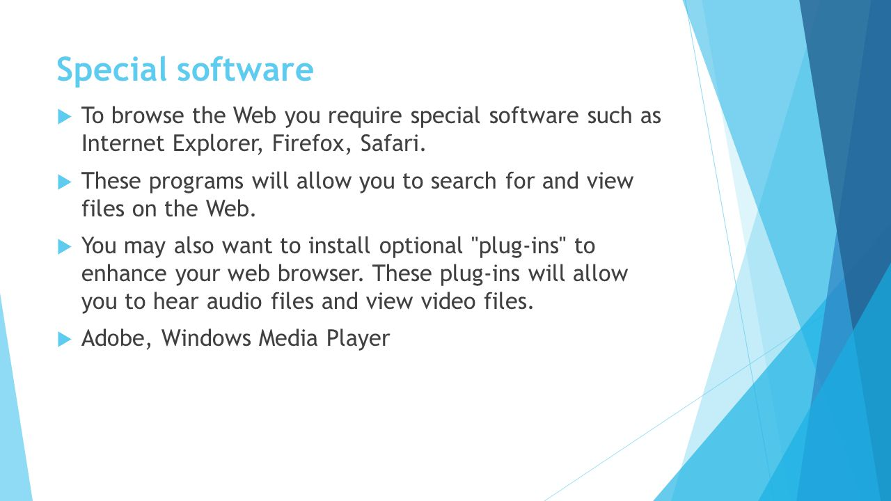 Special software To browse the Web you require special software such as Internet Explorer, Firefox, Safari. These programs will allow you to search fo