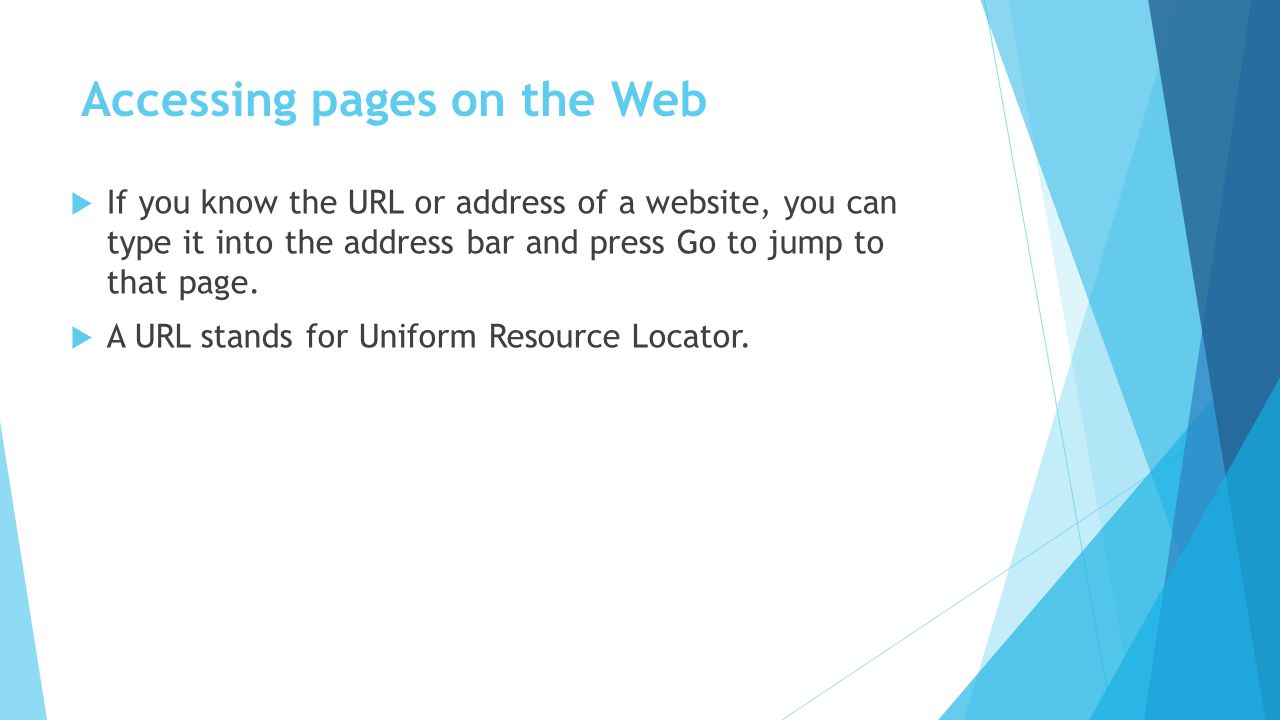 Accessing pages on the Web If you know the URL or address of a website, you can type it into the address bar and press Go to jump to that page. A URL