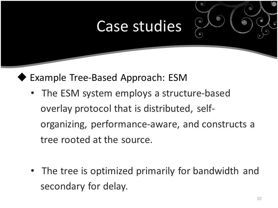 Case studies Example Tree-Based Approach: ESM The ESM system employs a structure-based overlay protocol that is distributed, self- organizing, perform