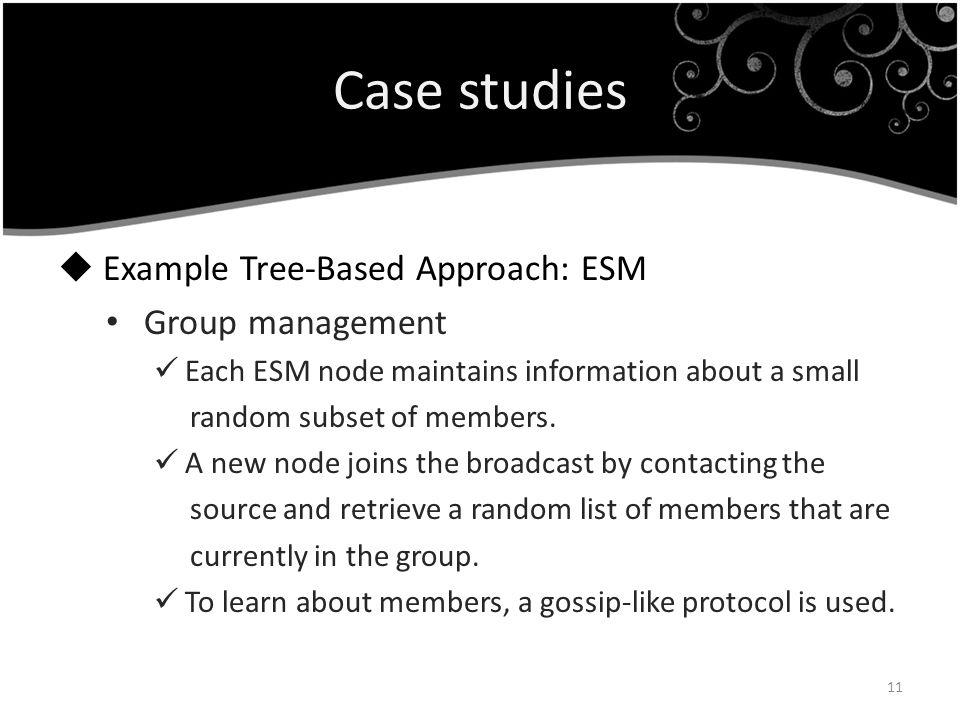 Case studies Example Tree-Based Approach: ESM Group management Each ESM node maintains information about a small random subset of members. A new node
