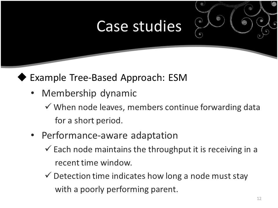 Case studies Example Tree-Based Approach: ESM Membership dynamic When node leaves, members continue forwarding data for a short period. Performance-aw