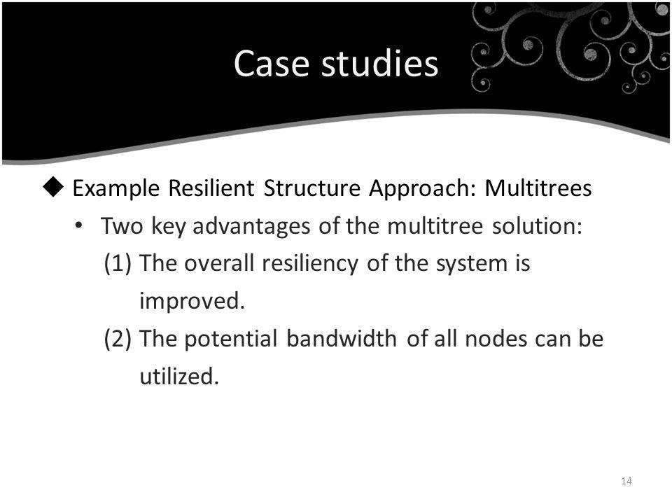 Case studies Example Resilient Structure Approach: Multitrees Two key advantages of the multitree solution: (1) The overall resiliency of the system i