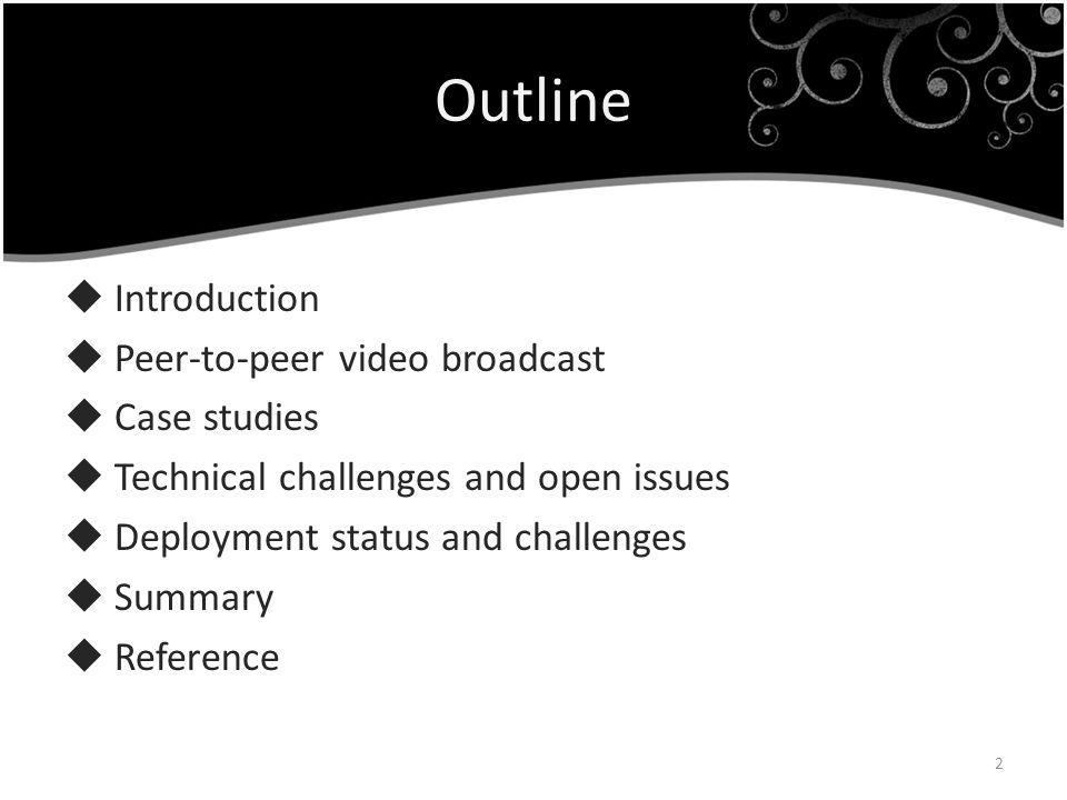 Outline Introduction Peer-to-peer video broadcast Case studies Technical challenges and open issues Deployment status and challenges Summary Reference
