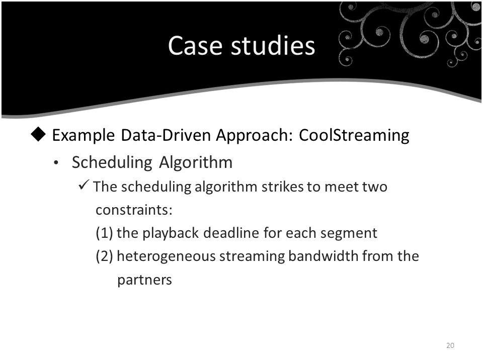 Case studies Example Data-Driven Approach: CoolStreaming Scheduling Algorithm The scheduling algorithm strikes to meet two constraints: (1) the playba