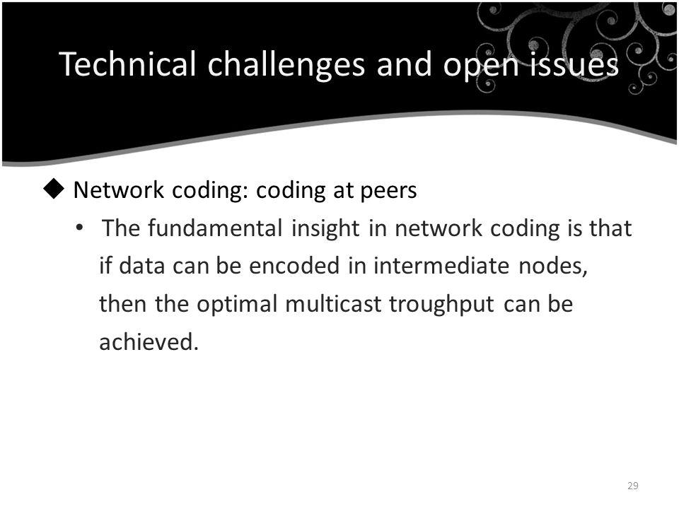 Technical challenges and open issues Network coding: coding at peers The fundamental insight in network coding is that if data can be encoded in inter