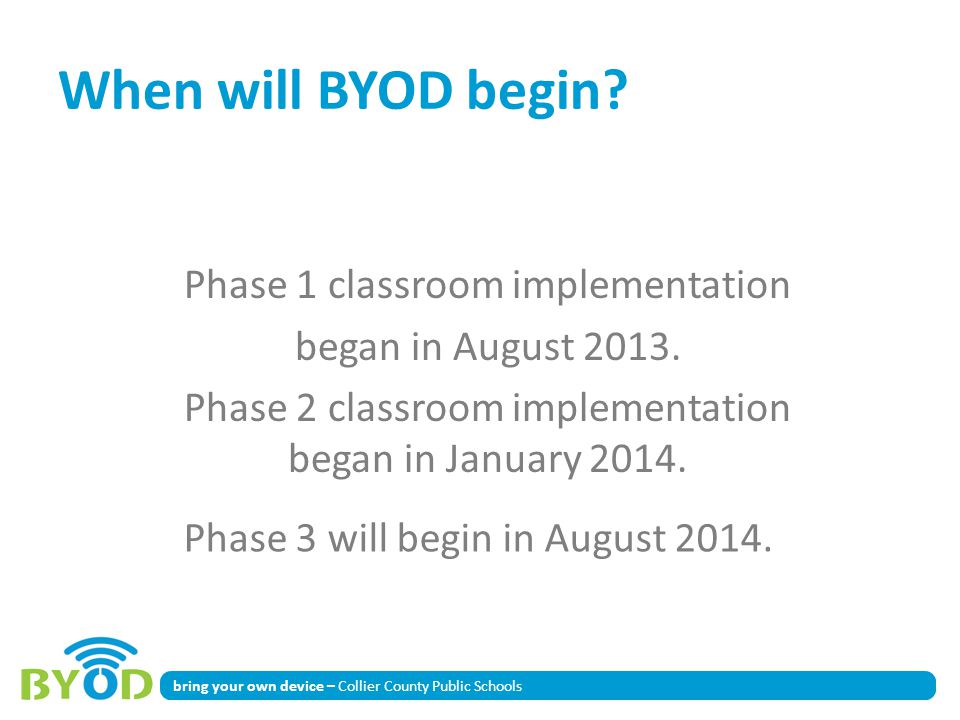 bring your own device – Collier County Public Schools When will BYOD begin? Phase 1 classroom implementation began in August 2013. Phase 2 classroom i