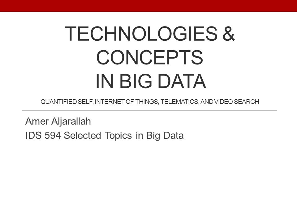 TECHNOLOGIES & CONCEPTS IN BIG DATA QUANTIFIED SELF, INTERNET OF THINGS, TELEMATICS, AND VIDEO SEARCH Amer Aljarallah IDS 594 Selected Topics in Big Data